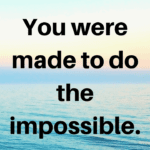Monday Motivation: You Were Made To Do The Impossible